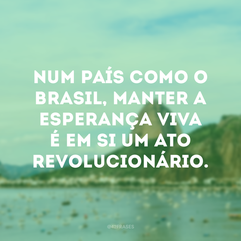 Num país como o Brasil, manter a esperança viva é em si um ato revolucionário.