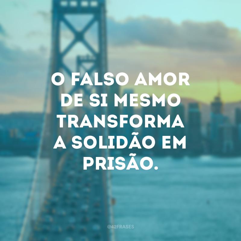 O falso amor de si mesmo transforma a solidão em prisão.