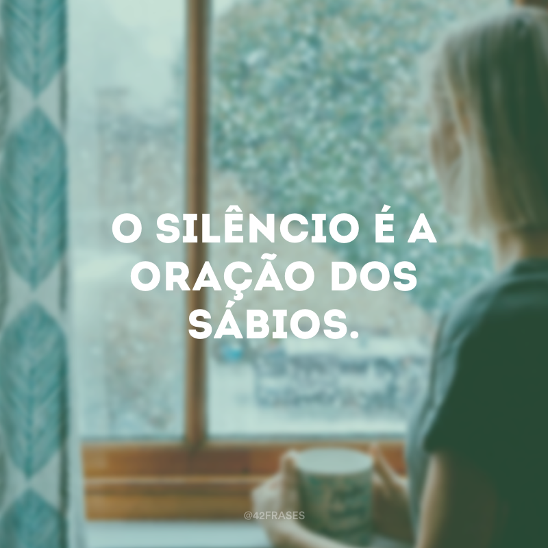 O silêncio é a oração dos sábios.