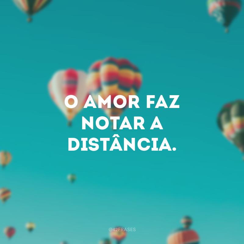 O amor faz notar a distância.