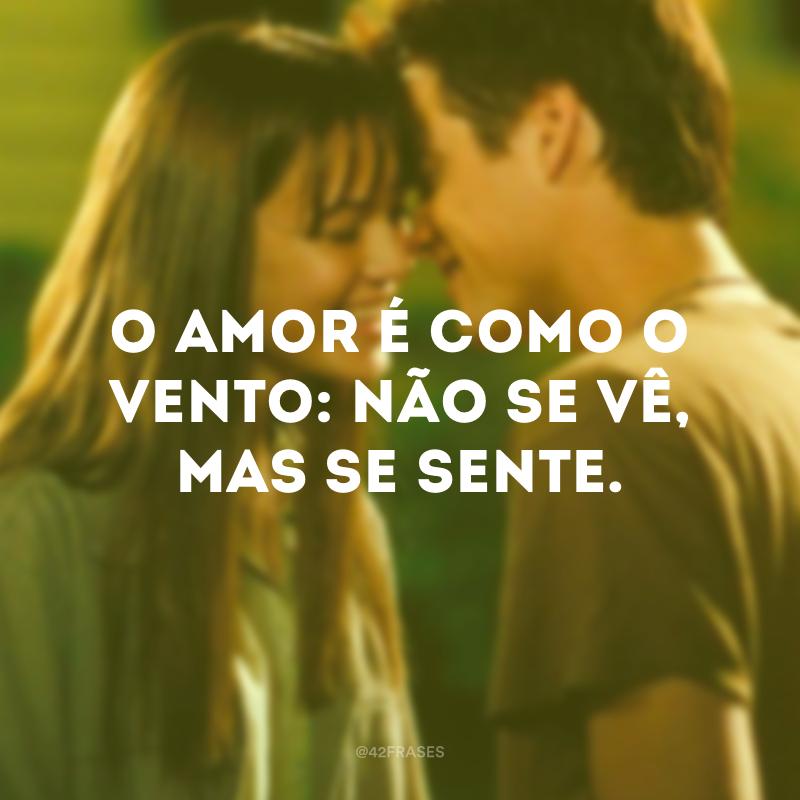 O amor é como o vento: não se vê, mas se sente.