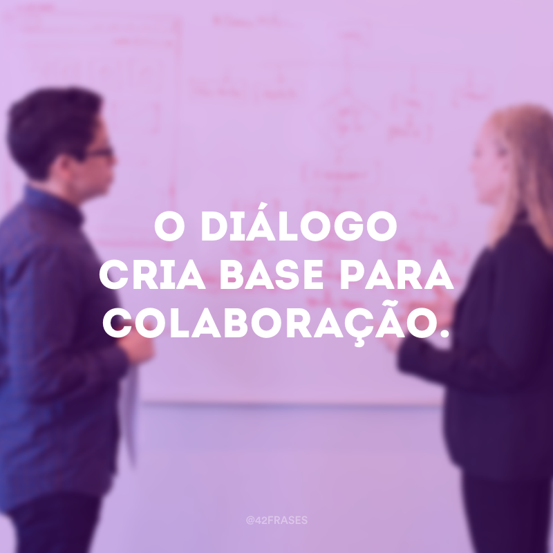 O diálogo cria base para colaboração.