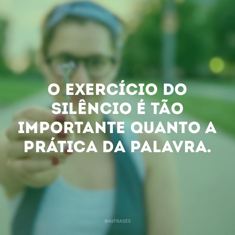 O exercício do silêncio é tão importante quanto a prática da palavra.