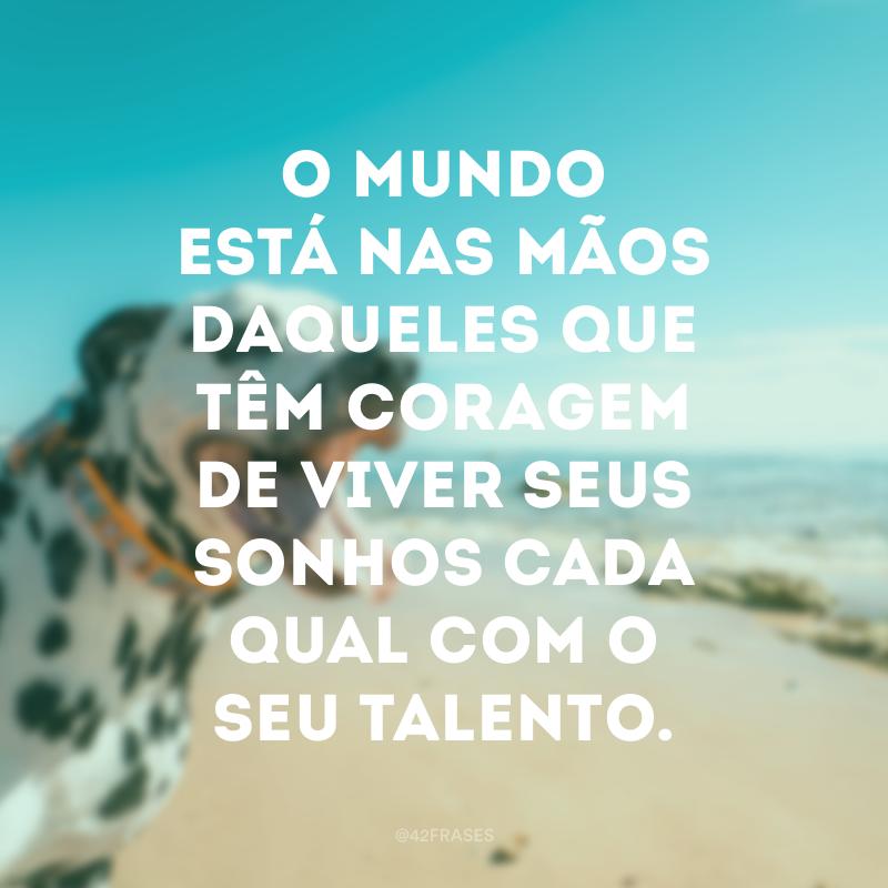 O mundo está nas mãos daqueles que têm coragem de viver seus sonhos cada qual com o seu talento.