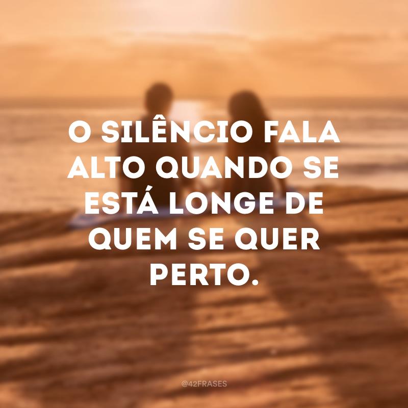 O silêncio fala alto quando se está longe de quem se quer perto.