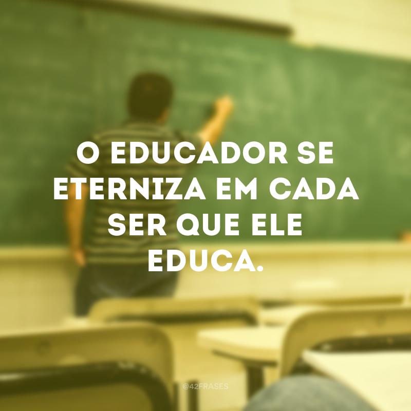 O educador se eterniza em cada ser que ele educa.