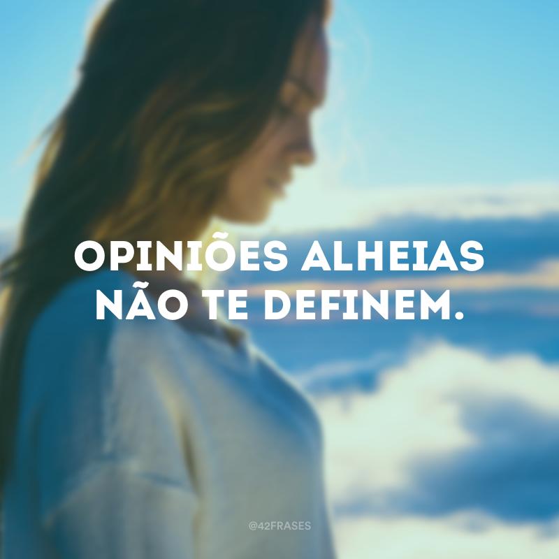 Opiniões alheias não te definem.