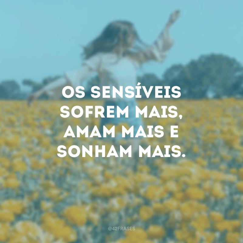 Os sensíveis sofrem mais, amam mais e sonham mais.