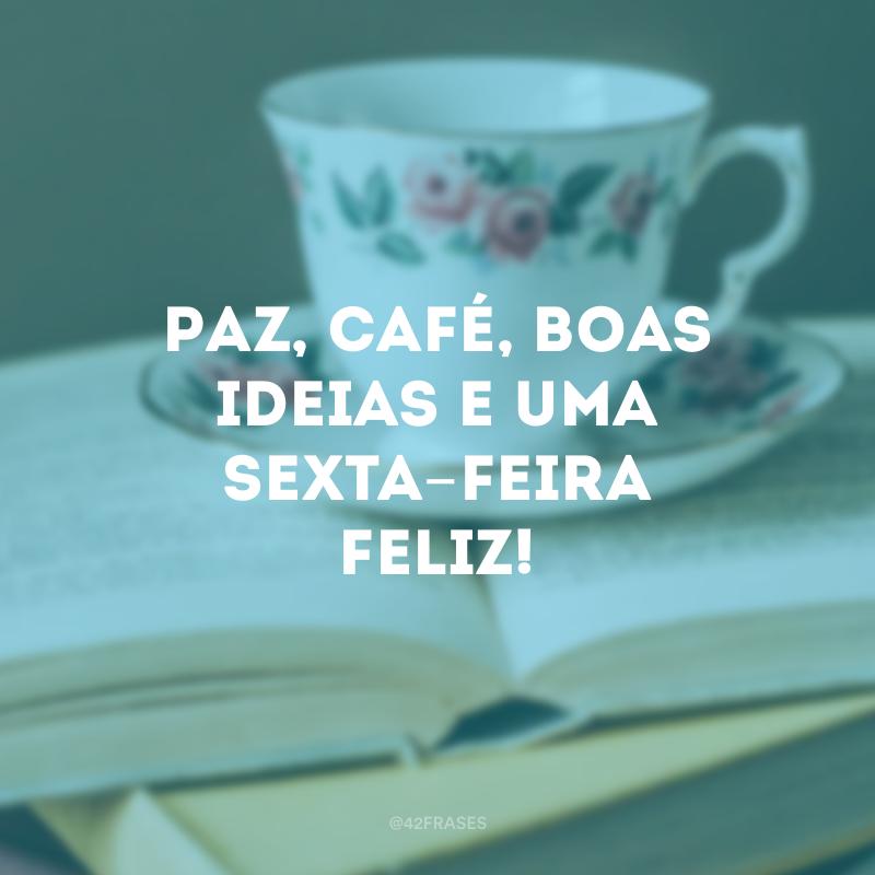 Paz, café, boas ideias e uma sexta-feira feliz!