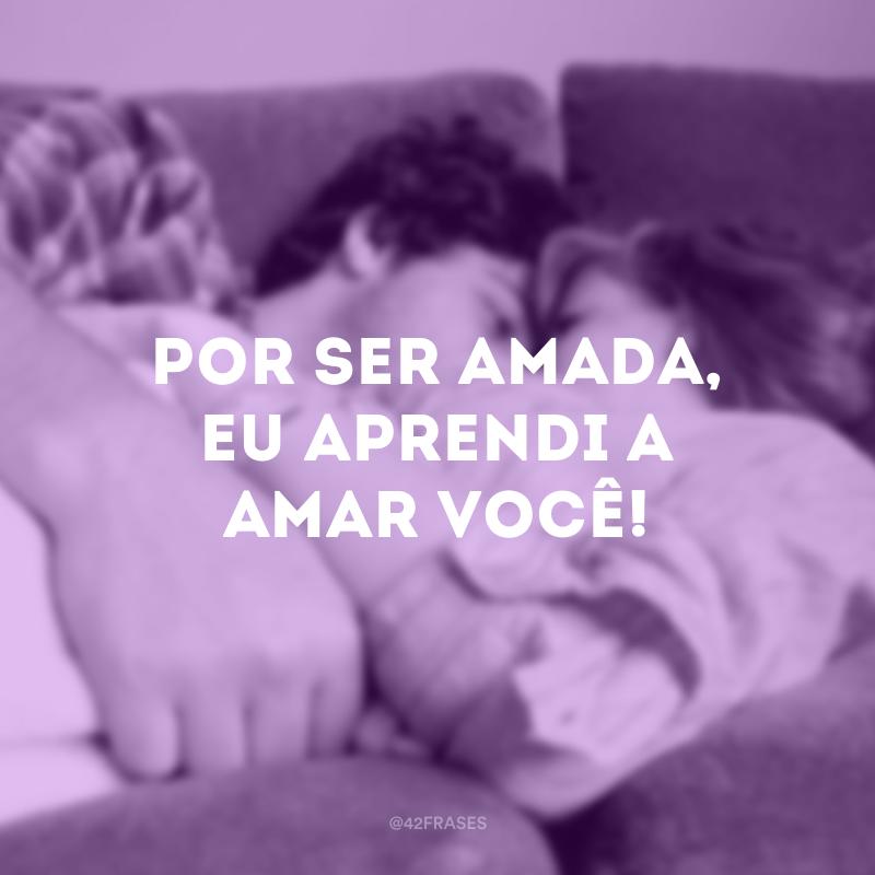 Por ser amada, eu aprendi a amar você!