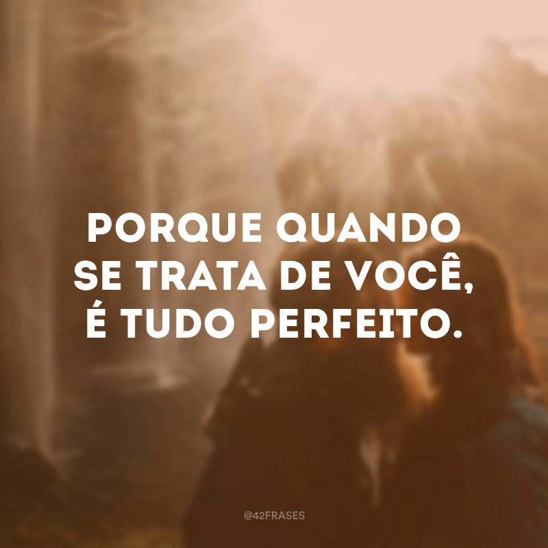 Porque quando se trata de você, é tudo perfeito.