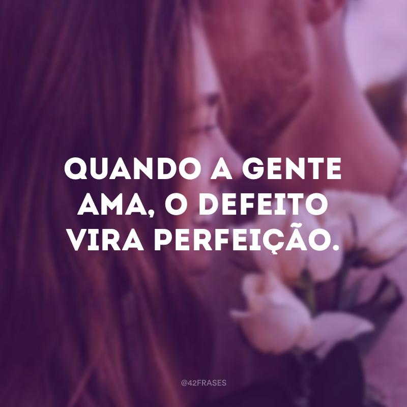 Quando a gente ama, o defeito vira perfeição.