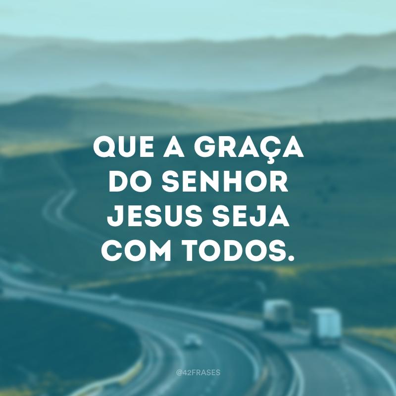 Que a graça do Senhor Jesus seja com todos.