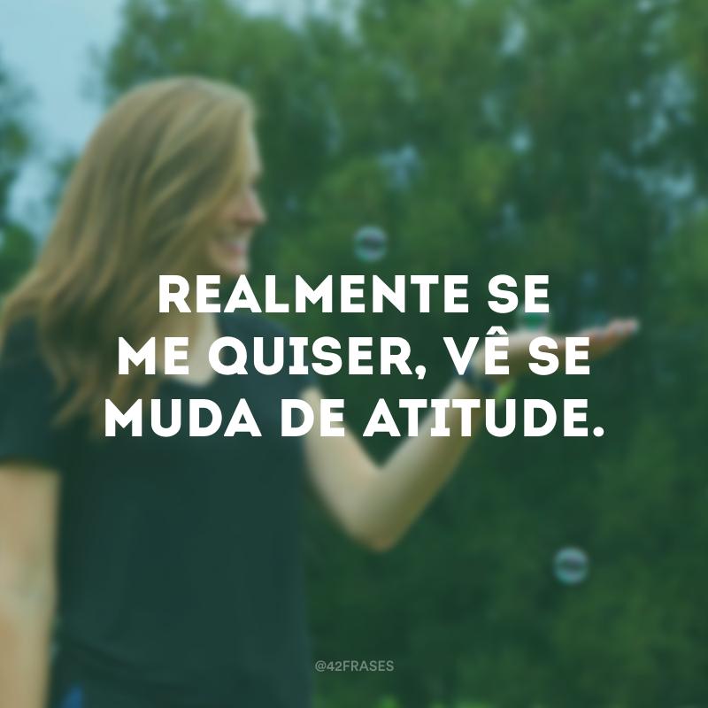 Realmente se me quiser, vê se muda de atitude.