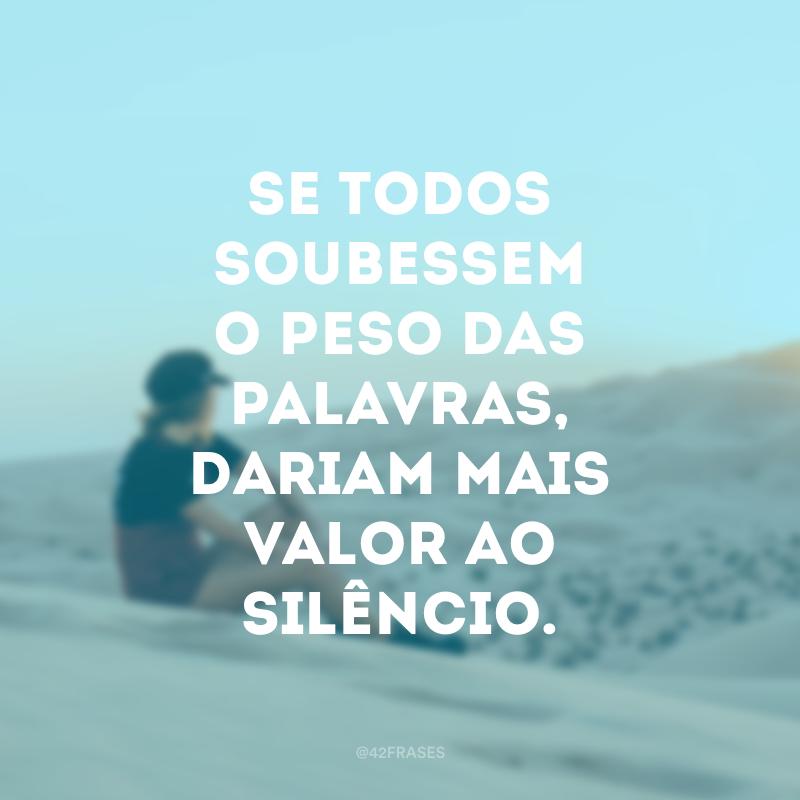 Se todos soubessem o peso das palavras, dariam mais valor ao silêncio.