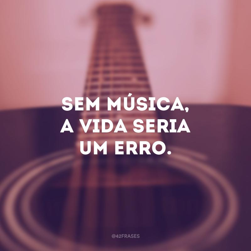 Sem música, a vida seria um erro.