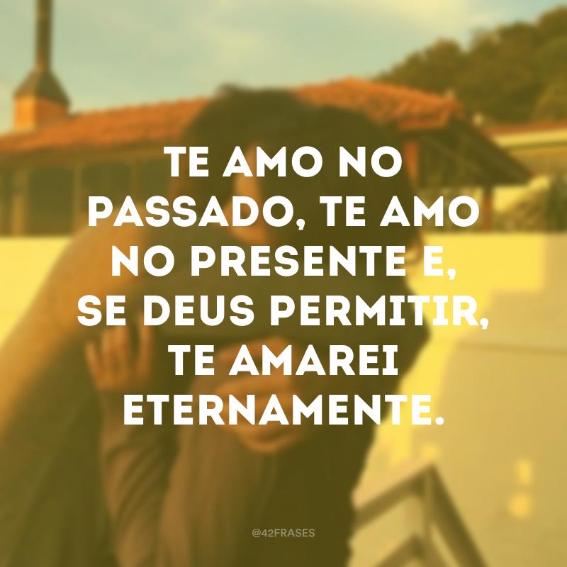 Te amo no passado, te amo no presente e, se Deus permitir, te amarei eternamente.