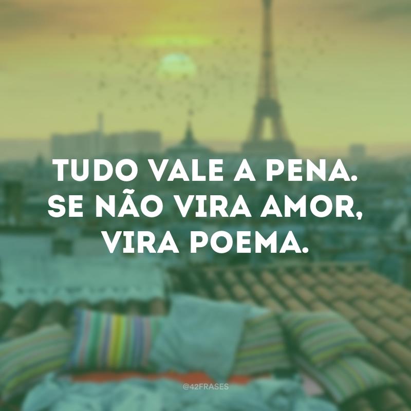 Tudo vale a pena. Se não vira amor, vira poema.