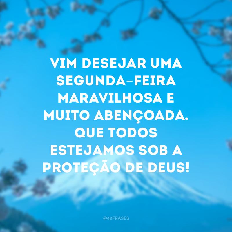 Vim desejar uma segunda-feira maravilhosa e muito abençoada. Que todos estejamos sob a proteção de Deus!