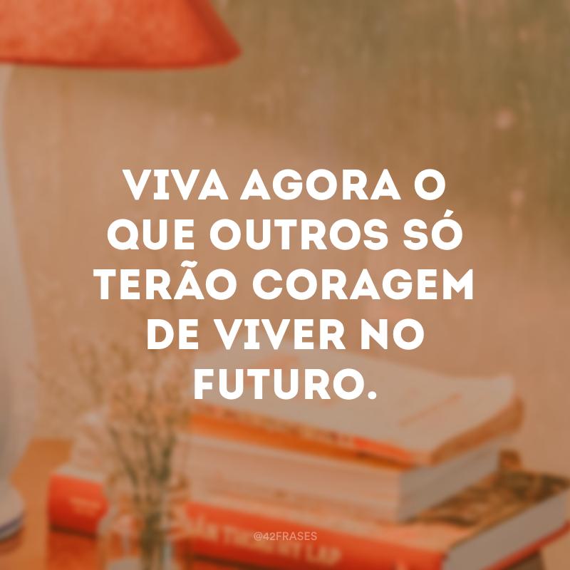 Viva agora o que outros só terão coragem de viver no futuro.