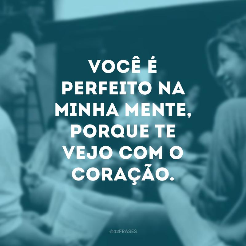 Você é perfeito na minha mente, porque te vejo com o coração.