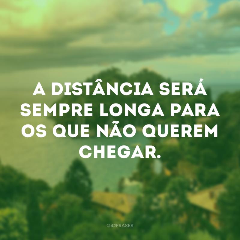 A distância será sempre longa para os que não querem chegar.
