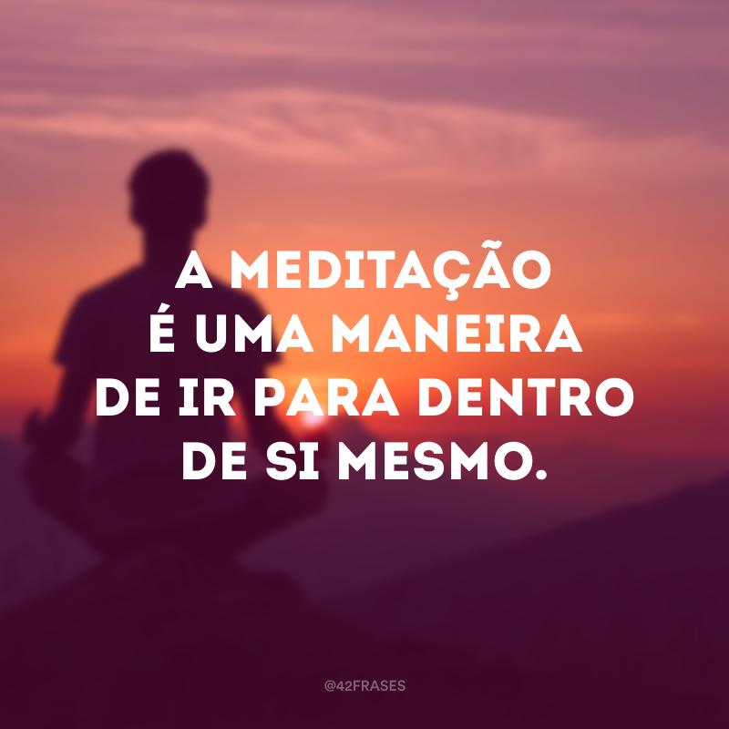 A meditação é uma maneira de ir para dentro de si mesmo.