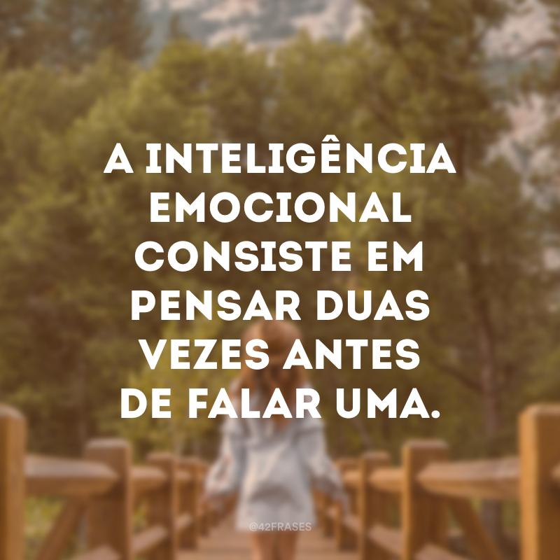 A inteligência emocional consiste em pensar duas vezes antes de falar uma.