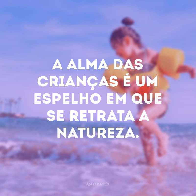 A alma das crianças é um espelho em que se retrata a natureza.