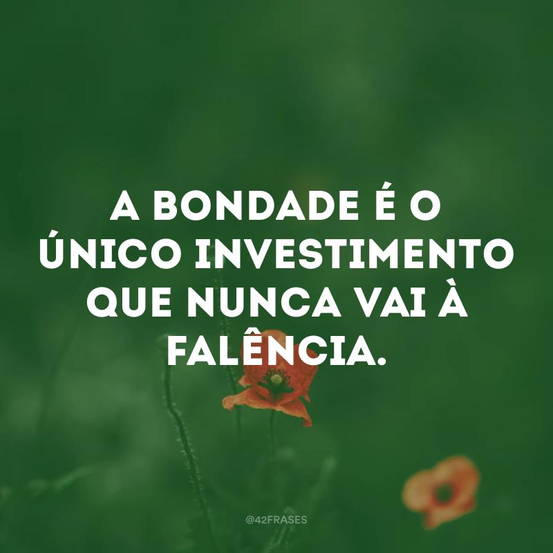 A bondade é o único investimento que nunca vai à falência.