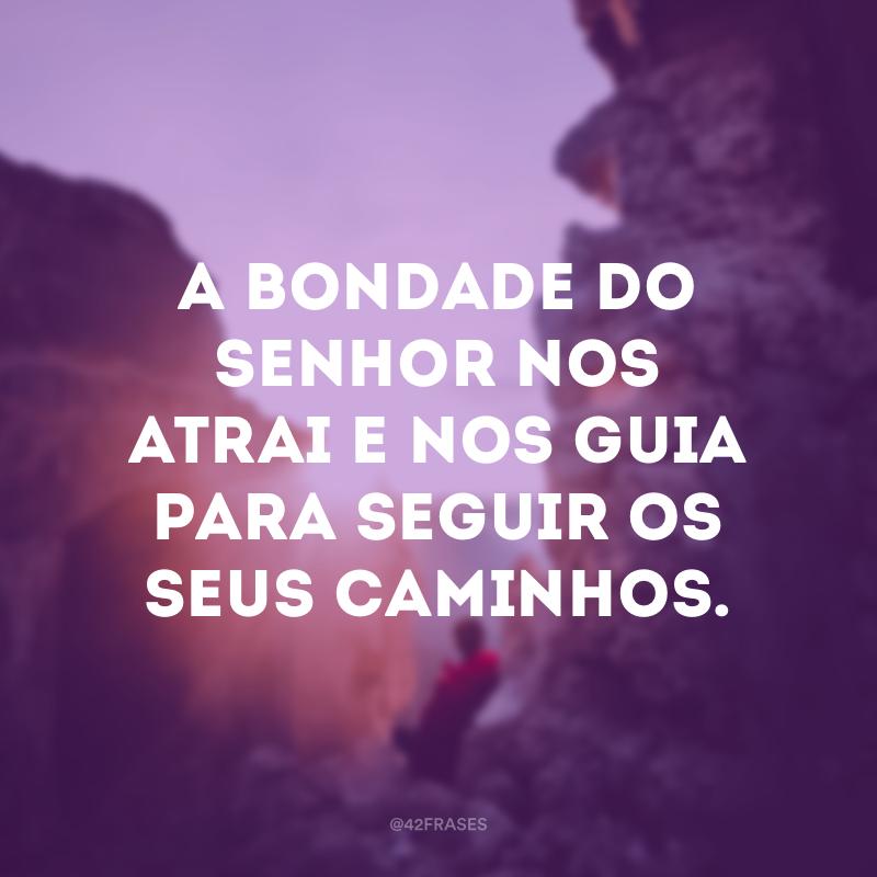 A bondade do Senhor nos atrai e nos guia para seguir os seus caminhos.
