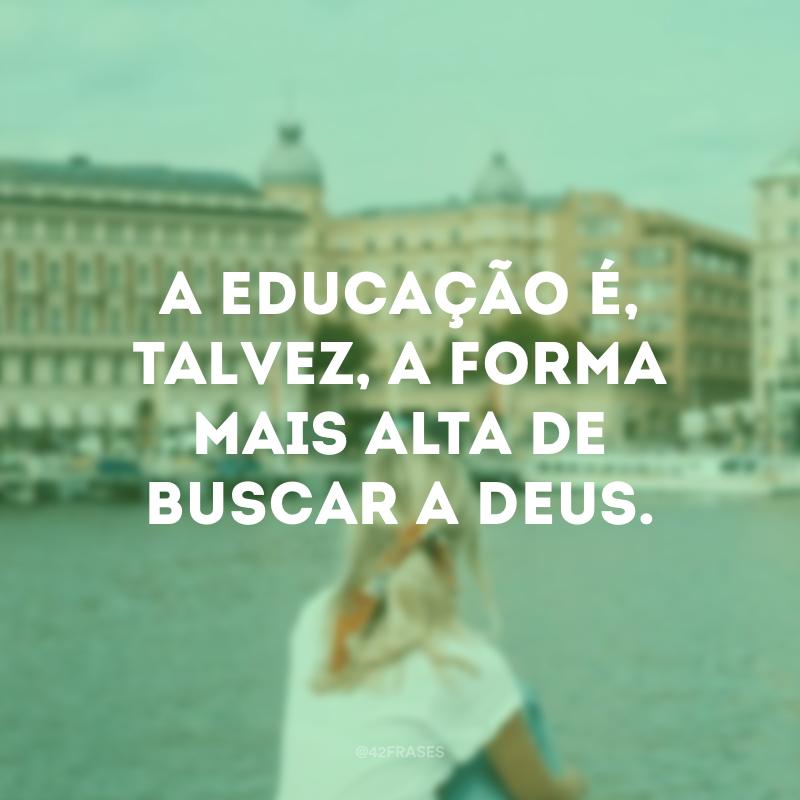 A educação é, talvez, a forma mais alta de buscar a Deus.