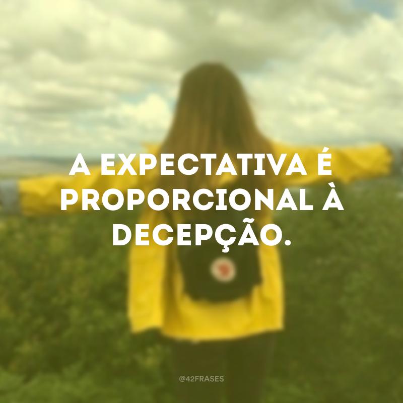 A expectativa é proporcional à decepção.