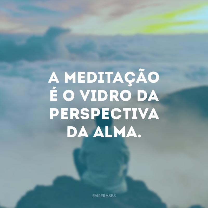 A meditação é o vidro da perspectiva da alma.