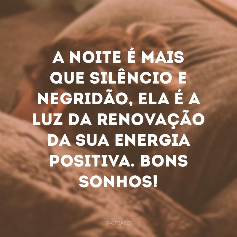 A noite é mais que silêncio e negridão, ela é a luz da renovação da sua energia positiva. Bons sonhos!