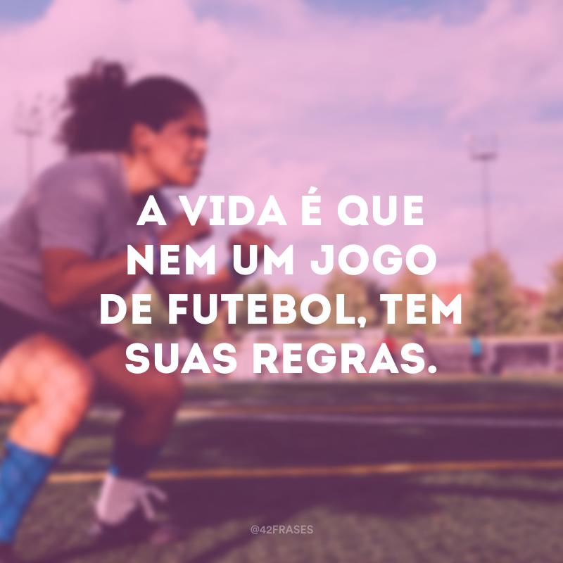 A vida é que nem um jogo de futebol, tem suas regras.