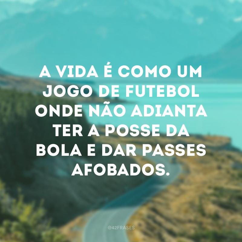 A vida é como um jogo de futebol onde não adianta ter a posse da bola e dar passes afobados.