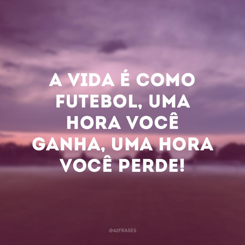 A vida é como futebol, uma hora você ganha, uma hora você perde!