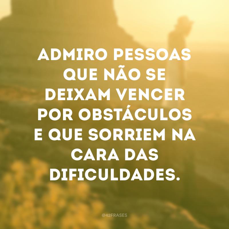Admiro pessoas que não se deixam vencer por obstáculos e que sorriem na cara das dificuldades.