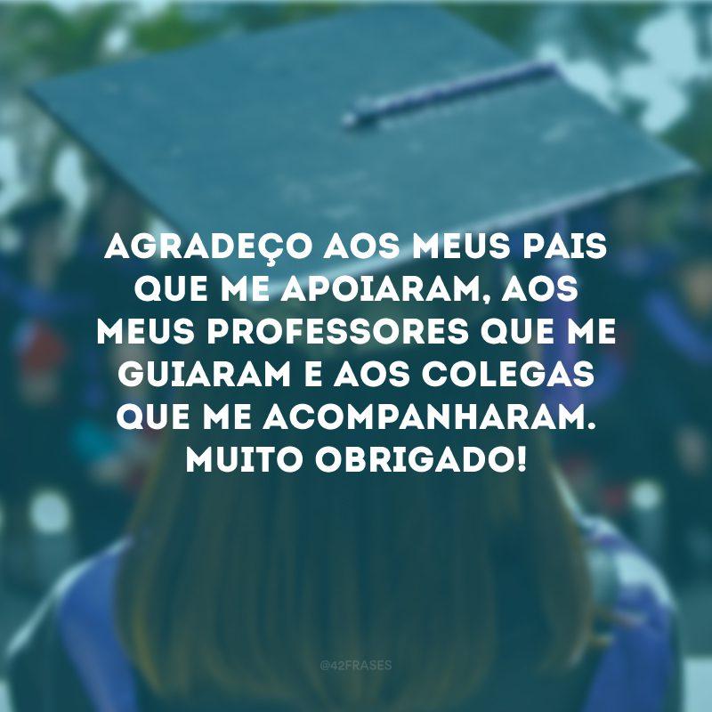 Agradeço aos meus pais que me apoiaram, aos meus professores que me guiaram e aos colegas que me acompanharam. Muito obrigado!