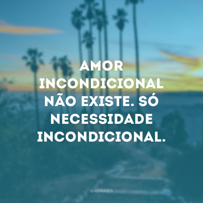 Amor incondicional não existe. Só necessidade incondicional.
