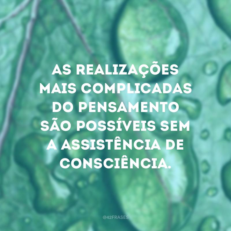As realizações mais complicadas do pensamento são possíveis sem a assistência de consciência.