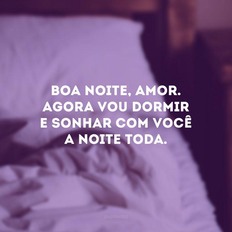 Boa noite, amor. Agora vou dormir e sonhar com você a noite toda.