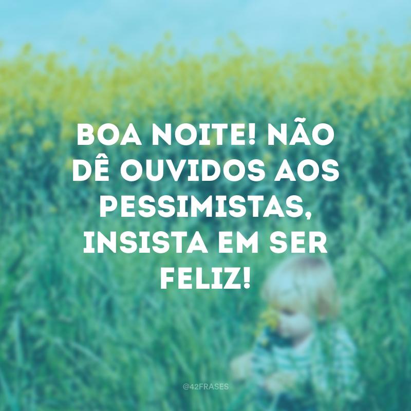 Boa noite! Não dê ouvidos aos pessimistas, insista em ser feliz!