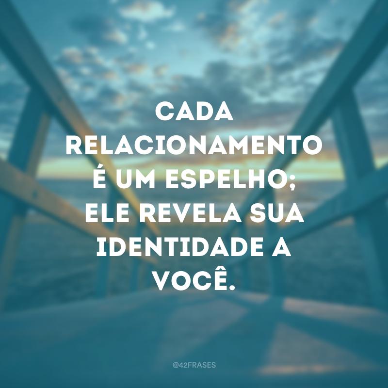Cada relacionamento é um espelho; ele revela sua identidade a você.