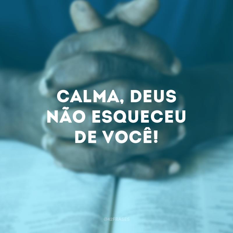 Calma, Deus não esqueceu de você!