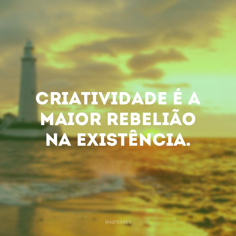 Criatividade é a maior rebelião na existência.