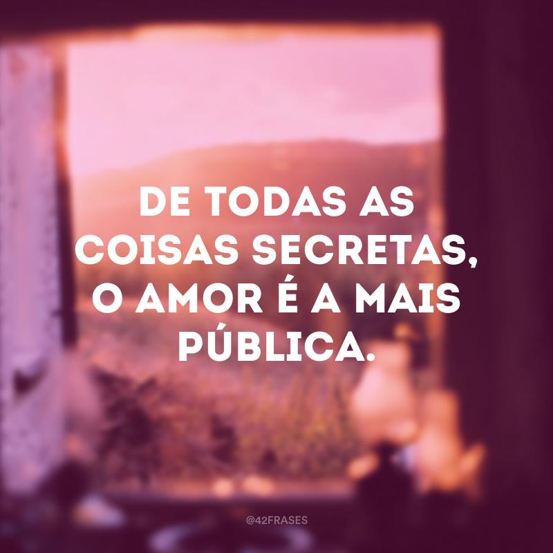 De todas as coisas secretas, o amor é a mais pública.