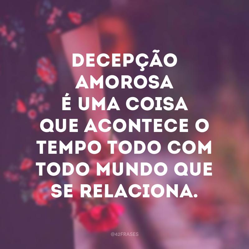 Decepção amorosa é uma coisa que acontece o tempo todo com todo mundo que se relaciona.