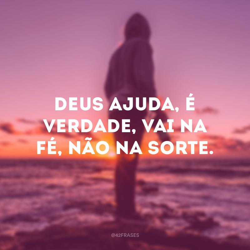 Deus ajuda, é verdade, vai na fé, não na sorte.